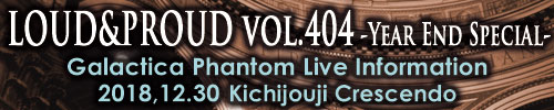 LOUD&PROUD vol.404 -Year End Special- | Galactica Phantom
